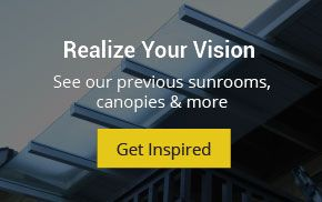 Realize Your Vision. See our previous sunrooms, canopies and more. Get Inspired